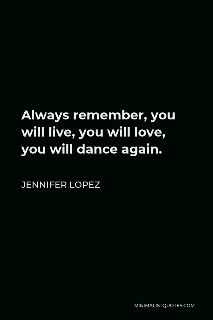 Jennifer Lopez Quote - Always remember, you will live, you will love, you will dance again.
