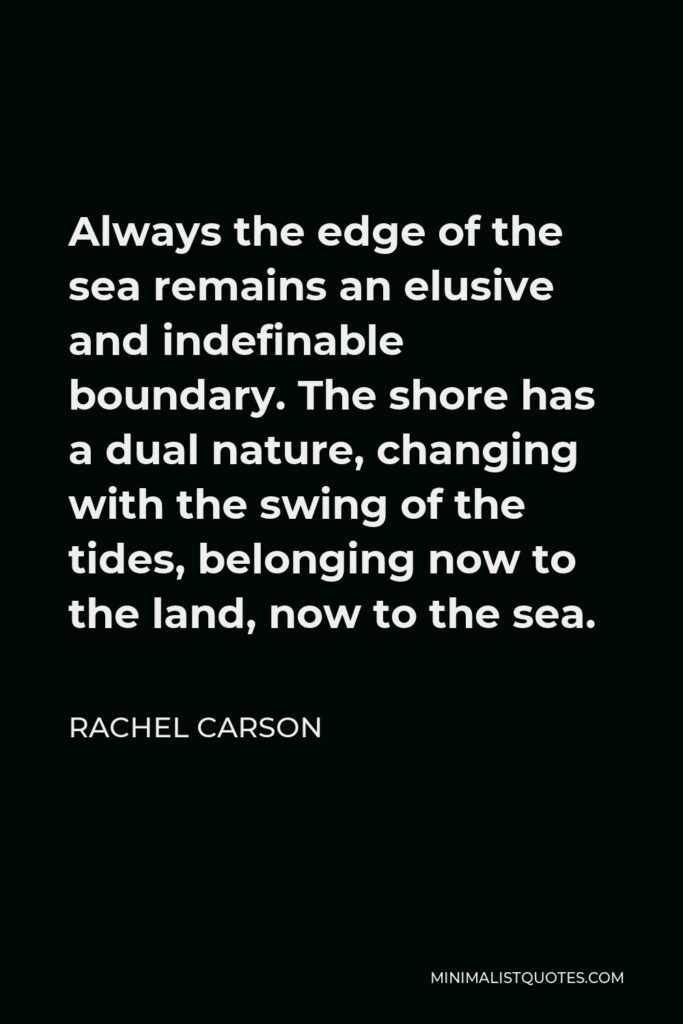 Rachel Carson Quote - Always the edge of the sea remains an elusive and indefinable boundary. The shore has a dual nature, changing with the swing of the tides, belonging now to the land, now to the sea.