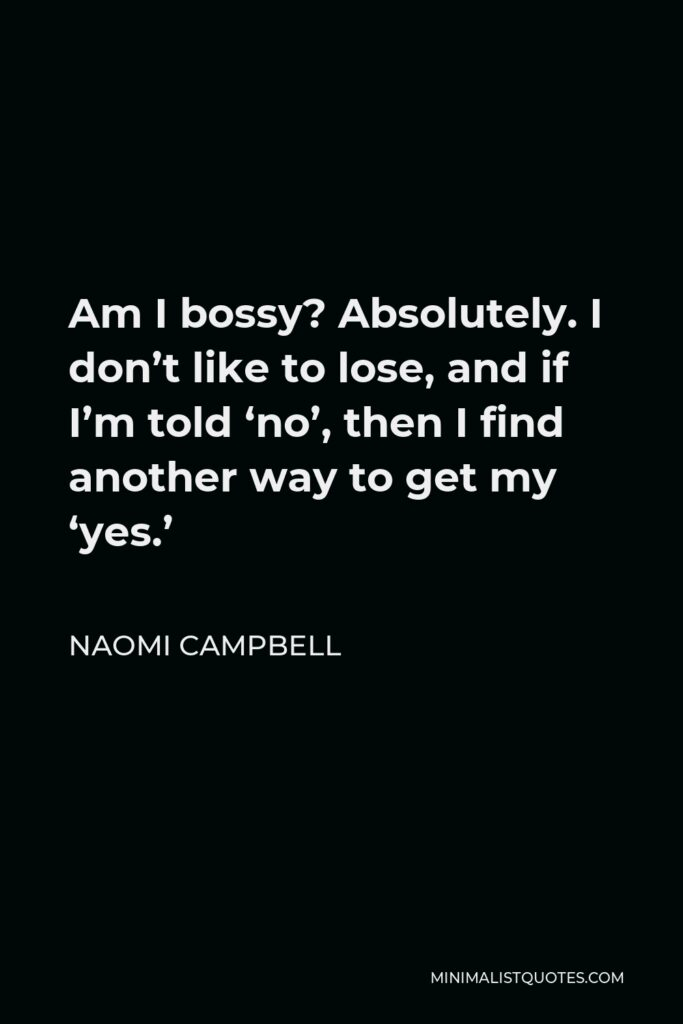 Naomi Campbell Quote - Am I bossy? Absolutely. I don't like to lose, and if I'm told 'no', then I find another way to get my 'yes.'