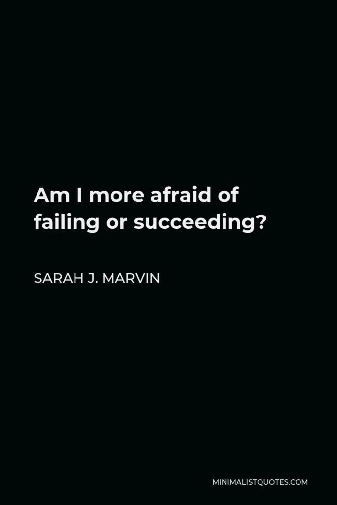 Sarah J. Marvin Quote - Am I more afraid of failing or succeeding?