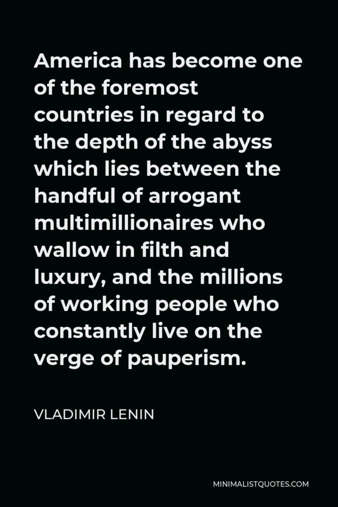 Vladimir Lenin Quote - America has become one of the foremost countries in regard to the depth of the abyss which lies between the handful of arrogant multimillionaires who wallow in filth and luxury, and the millions of working people who constantly live on the verge of pauperism.