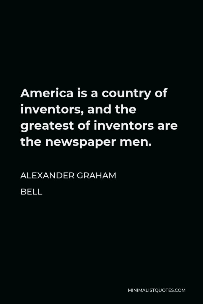 Alexander Graham Bell Quote - America is a country of inventors, and the greatest of inventors are the newspaper men.