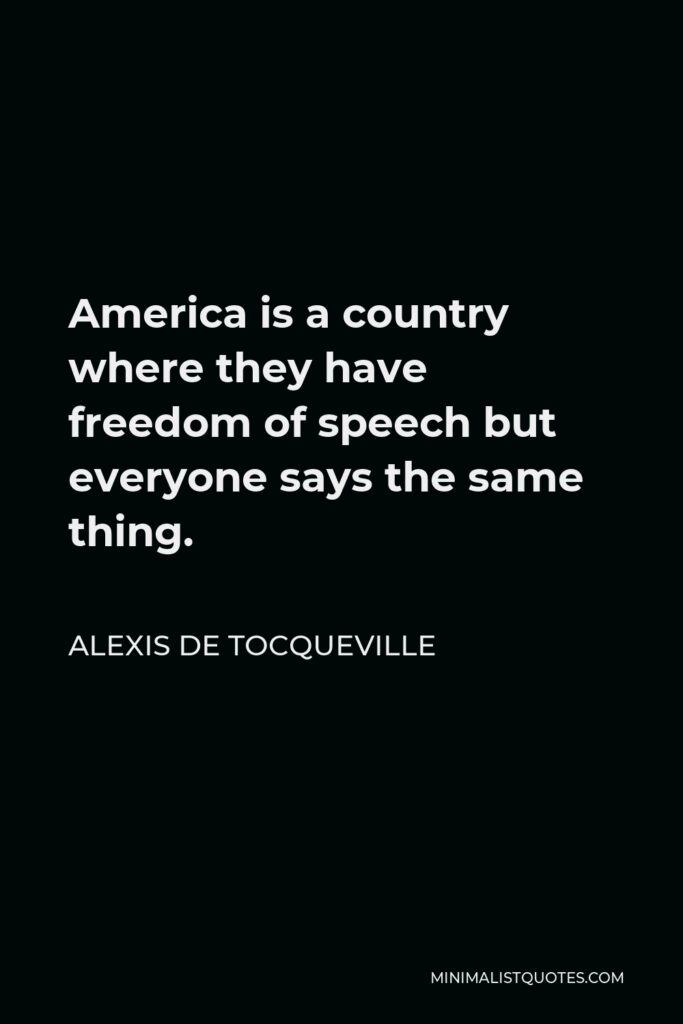 Alexis de Tocqueville Quote - America is a country where they have freedom of speech but everyone says the same thing.