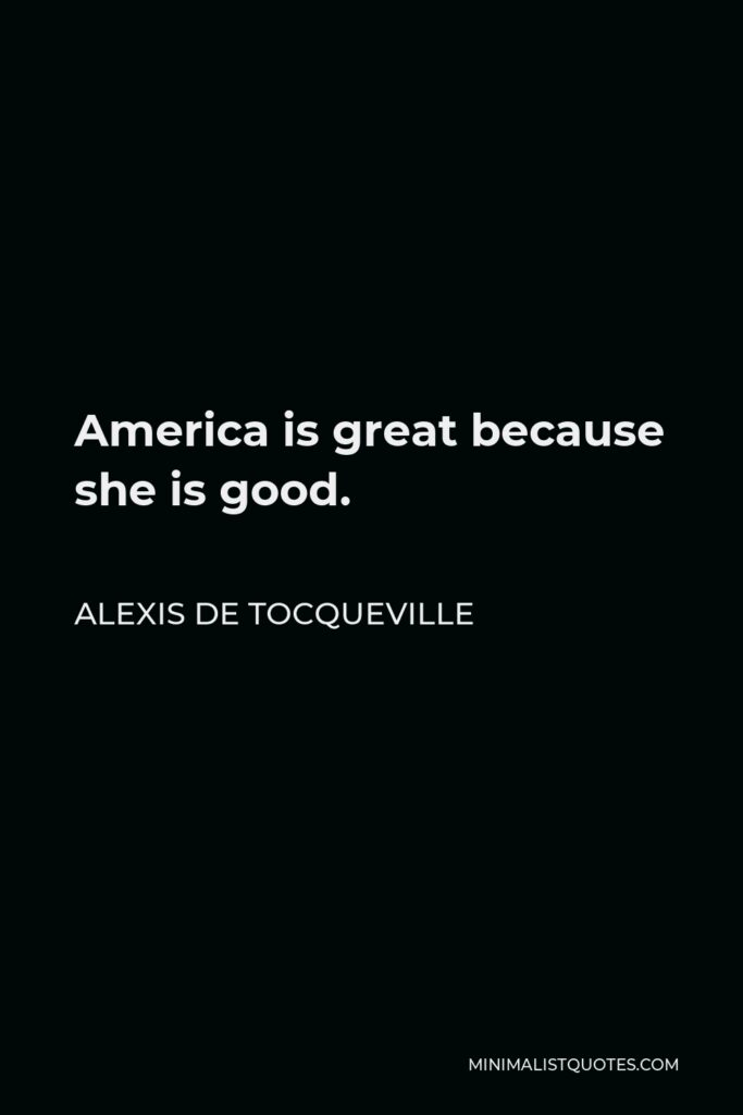Alexis de Tocqueville Quote - America is great because she is good.
