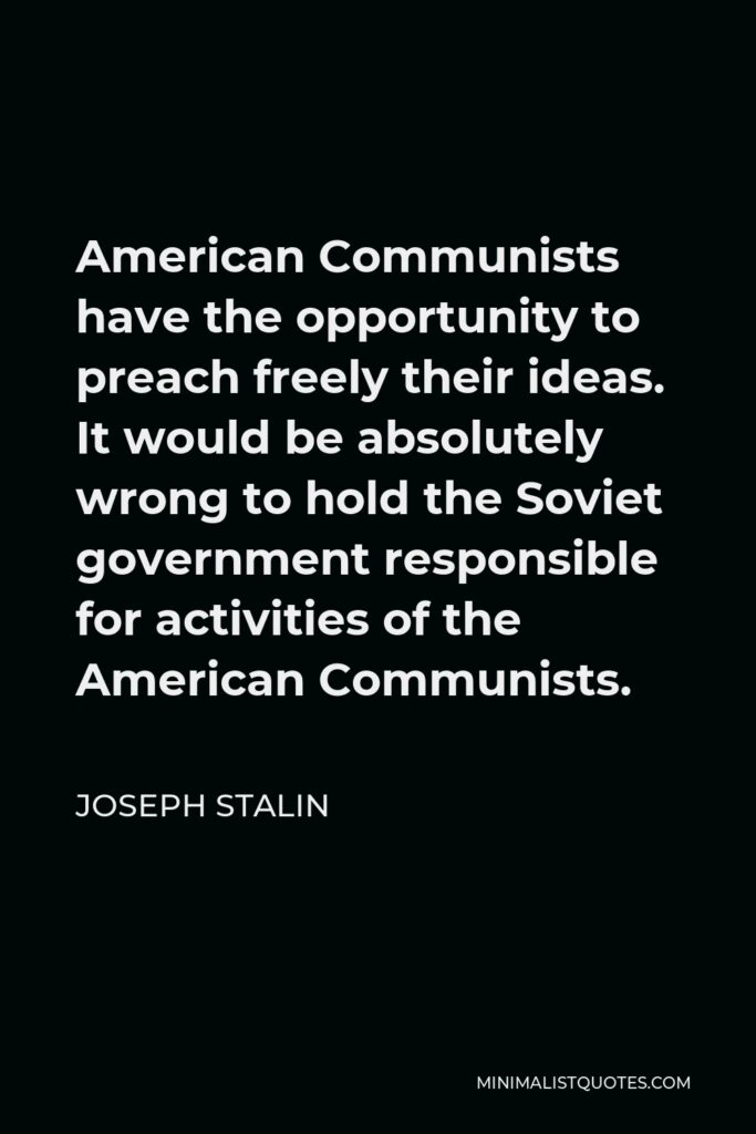 Joseph Stalin Quote - American Communists have the opportunity to preach freely their ideas. It would be absolutely wrong to hold the Soviet government responsible for activities of the American Communists.