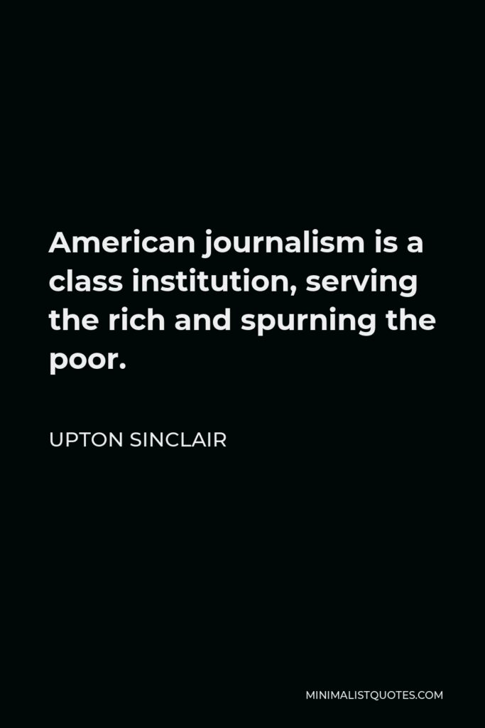 Upton Sinclair Quote - American journalism is a class institution, serving the rich and spurning the poor.