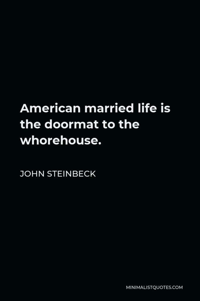 John Steinbeck Quote - American married life is the doormat to the whorehouse.