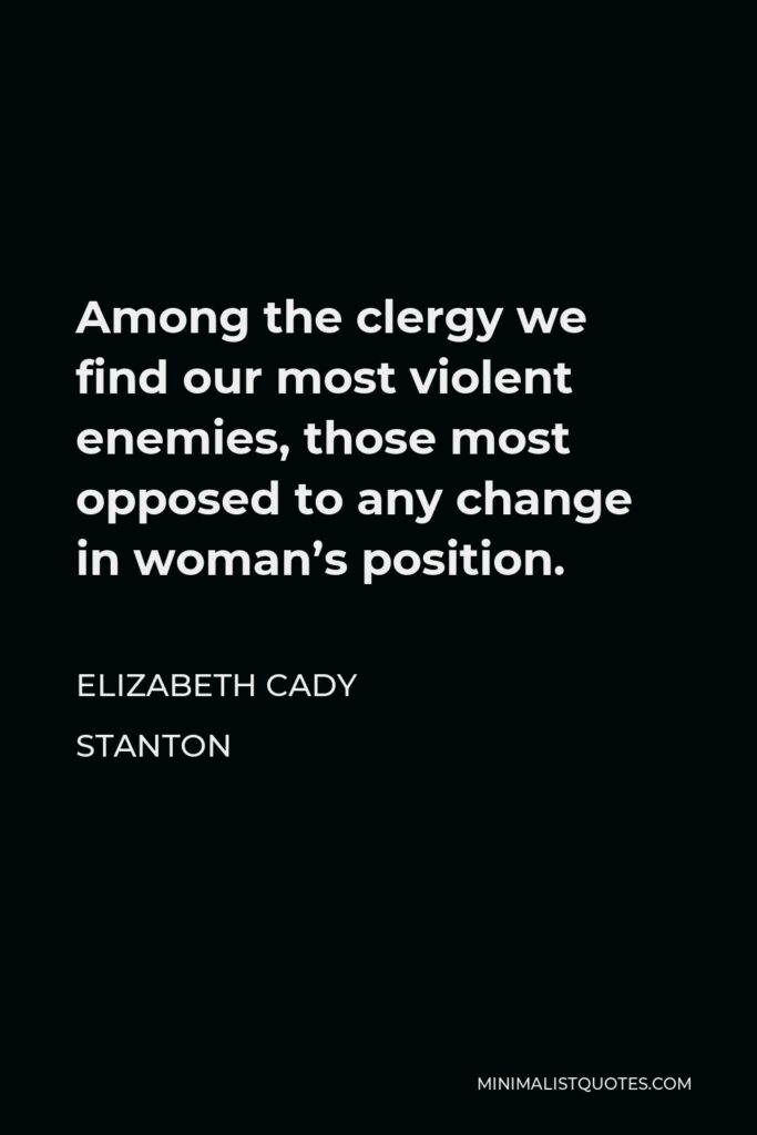Elizabeth Cady Stanton Quote - Among the clergy we find our most violent enemies, those most opposed to any change in woman's position.