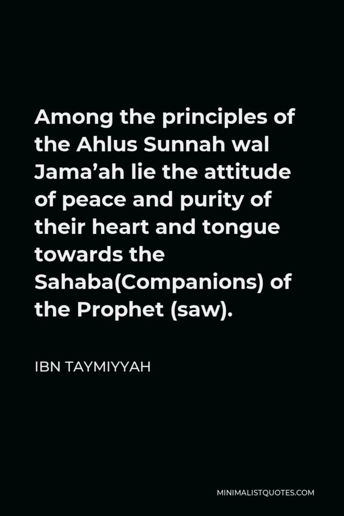 Ibn Taymiyyah Quote - Among the principles of the Ahlus Sunnah wal Jama'ah lie the attitude of peace and purity of their heart and tongue towards the Sahaba(Companions) of the Prophet (saw).
