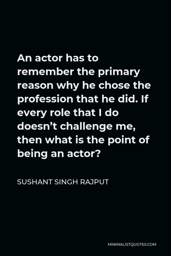 Sushant Singh Rajput Quote - An actor has to remember the primary reason why he chose the profession that he did. If every role that I do doesn't challenge me, then what is the point of being an actor?