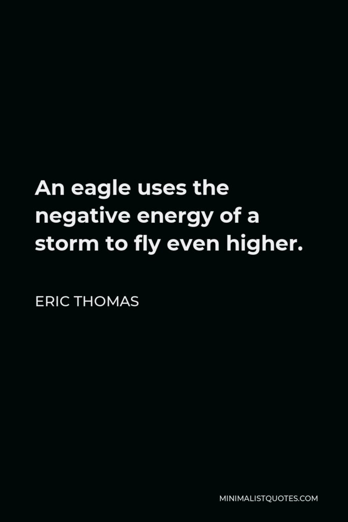 Eric Thomas Quote - An eagle uses the negative energy of a storm to fly even higher.