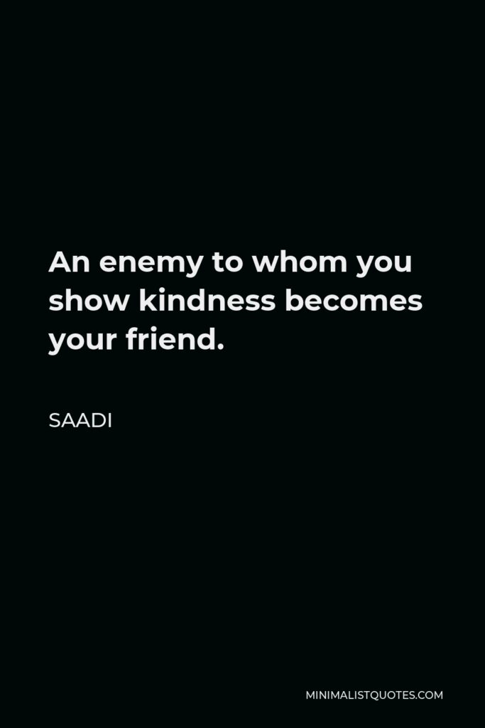 Saadi Quote - An enemy to whom you show kindness becomes your friend.