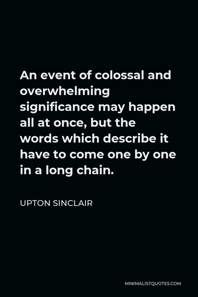 Upton Sinclair Quote - An event of colossal and overwhelming significance may happen all at once, but the words which describe it have to come one by one in a long chain.