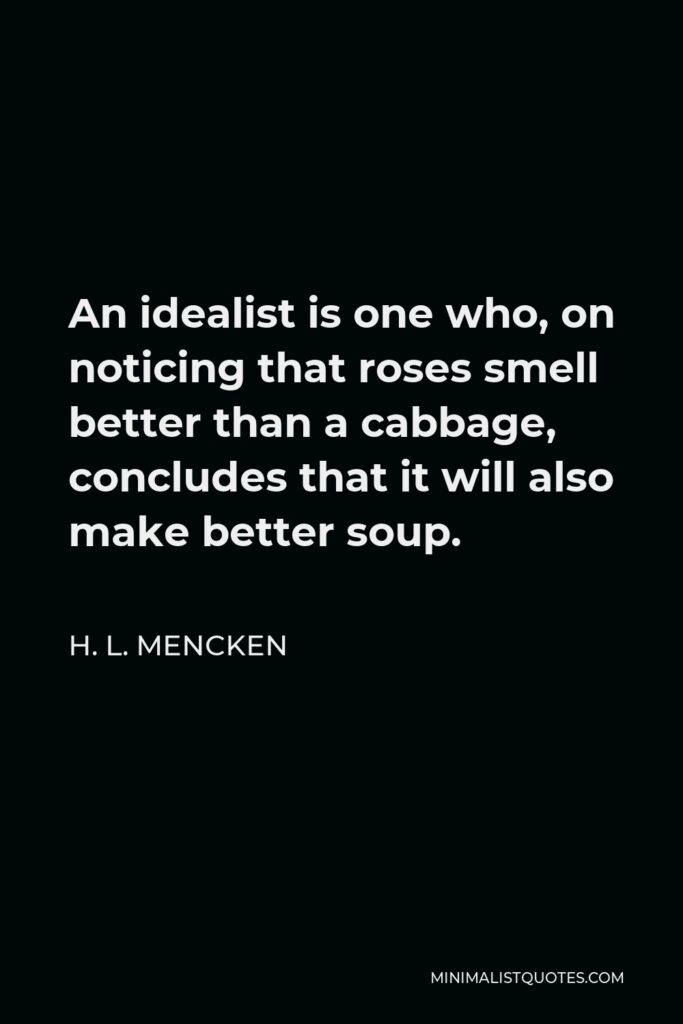 H. L. Mencken Quote - An idealist is one who, on noticing that roses smell better than a cabbage, concludes that it will also make better soup.