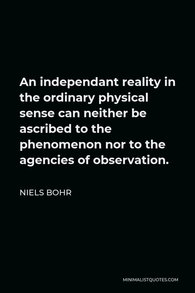 Niels Bohr Quote - An independant reality in the ordinary physical sense can neither be ascribed to the phenomenon nor to the agencies of observation.