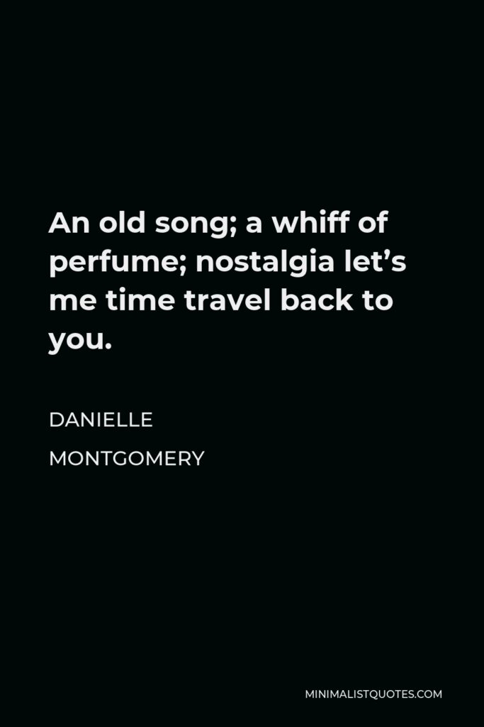 Danielle Montgomery Quote - An old song; a whiff of perfume; nostalgia let's me time travel back to you.