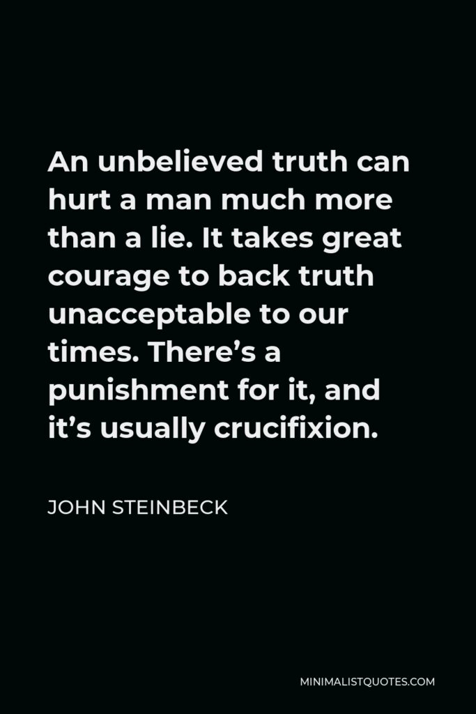 John Steinbeck Quote - An unbelieved truth can hurt a man much more than a lie. It takes great courage to back truth unacceptable to our times. There's a punishment for it, and it's usually crucifixion.