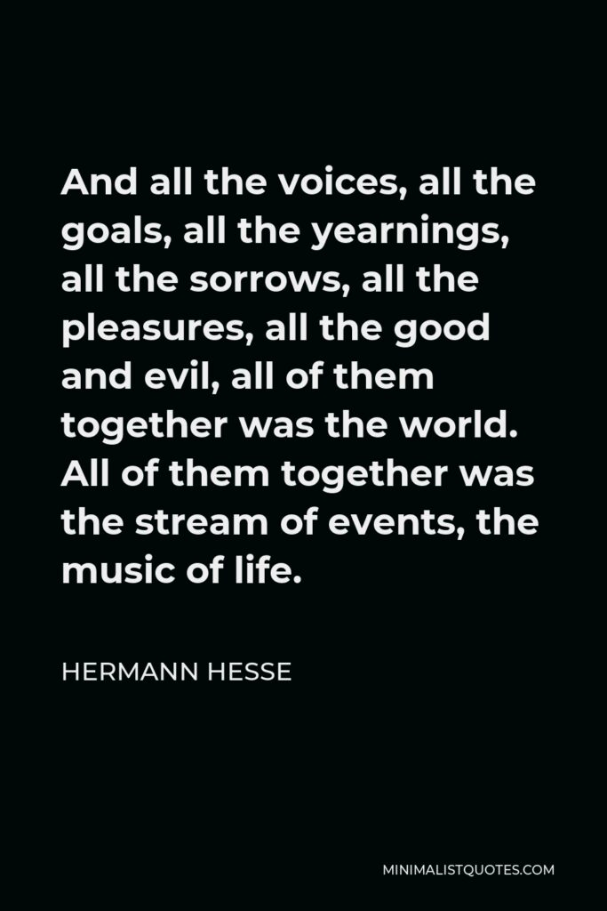 Hermann Hesse Quote - And all the voices, all the goals, all the yearnings, all the sorrows, all the pleasures, all the good and evil, all of them together was the world. All of them together was the stream of events, the music of life.