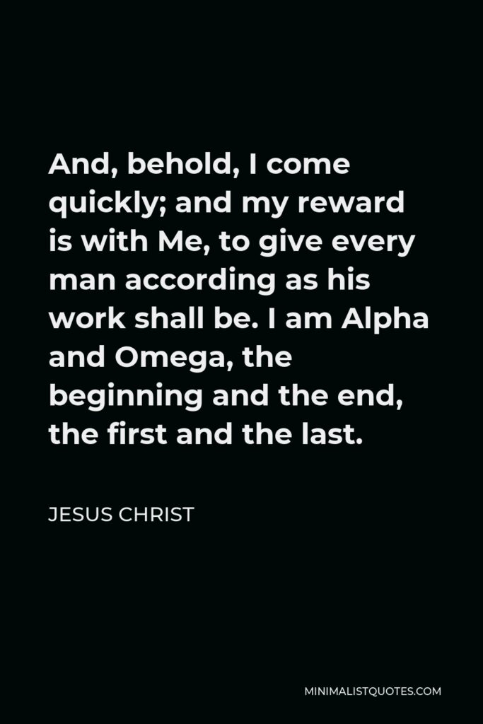 Jesus Christ Quote - And, behold, I come quickly; and my reward is with Me, to give every man according as his work shall be. I am Alpha and Omega, the beginning and the end, the first and the last.