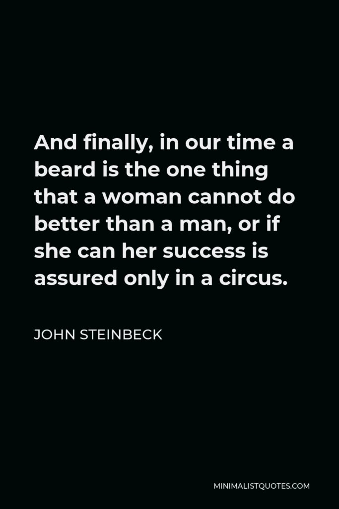 John Steinbeck Quote - And finally, in our time a beard is the one thing that a woman cannot do better than a man, or if she can her success is assured only in a circus.