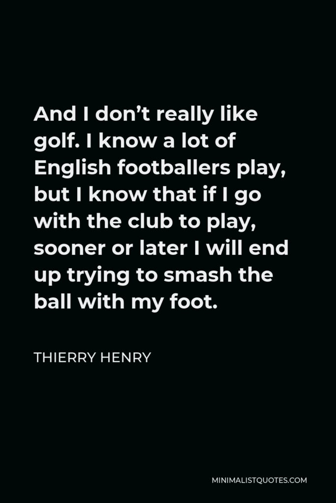 Thierry Henry Quote - And I don't really like golf. I know a lot of English footballers play, but I know that if I go with the club to play, sooner or later I will end up trying to smash the ball with my foot.