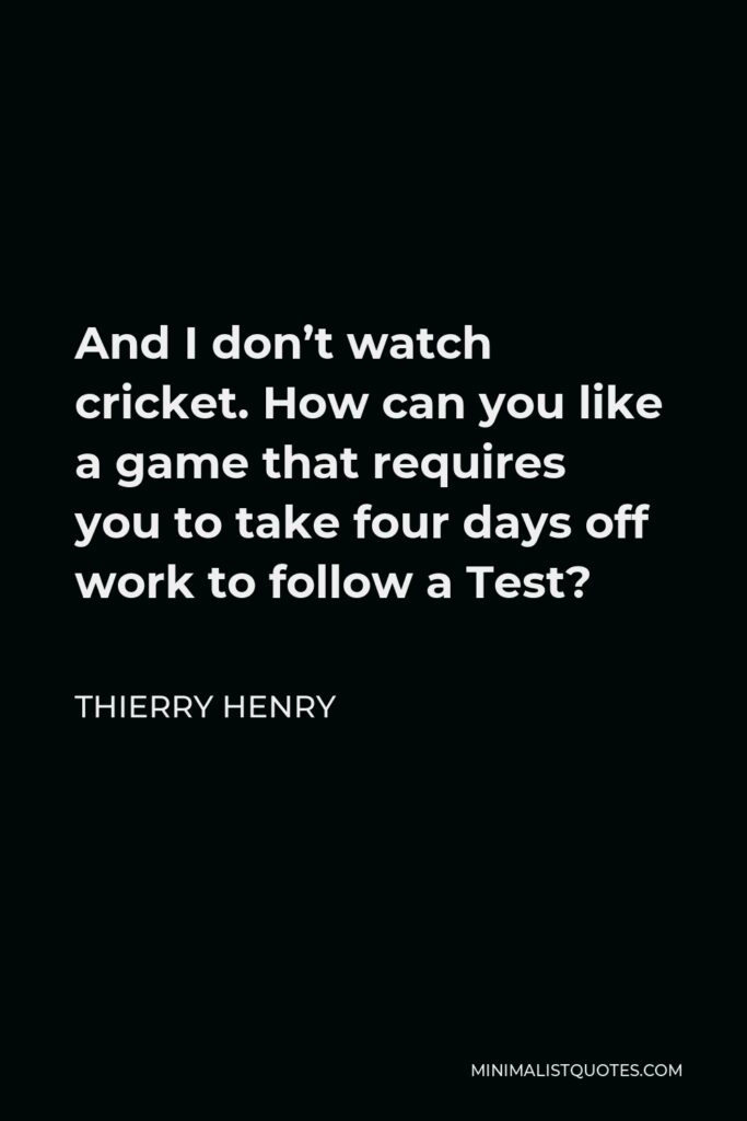 Thierry Henry Quote - And I don't watch cricket. How can you like a game that requires you to take four days off work to follow a Test?