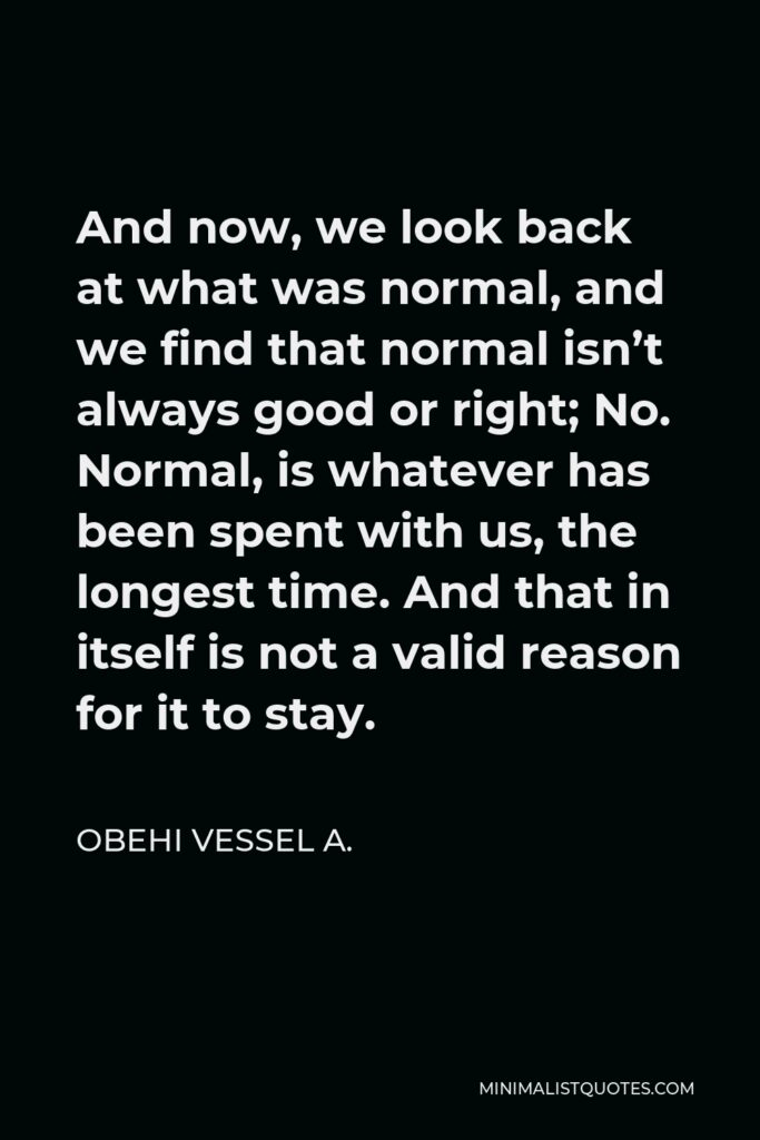 Obehi Vessel A. Quote - And now, we look back at what was normal, and we find that normal isn't always good or right; No. Normal, is whatever has been spent with us, the longest time. And that in itself is not a valid reason for it to stay.