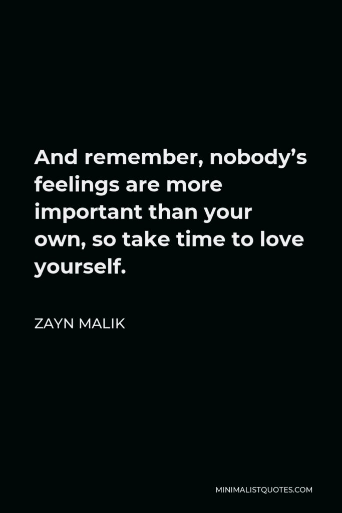 Zayn Malik Quote - And remember, nobody's feelings are more important than your own, so take time to love yourself.