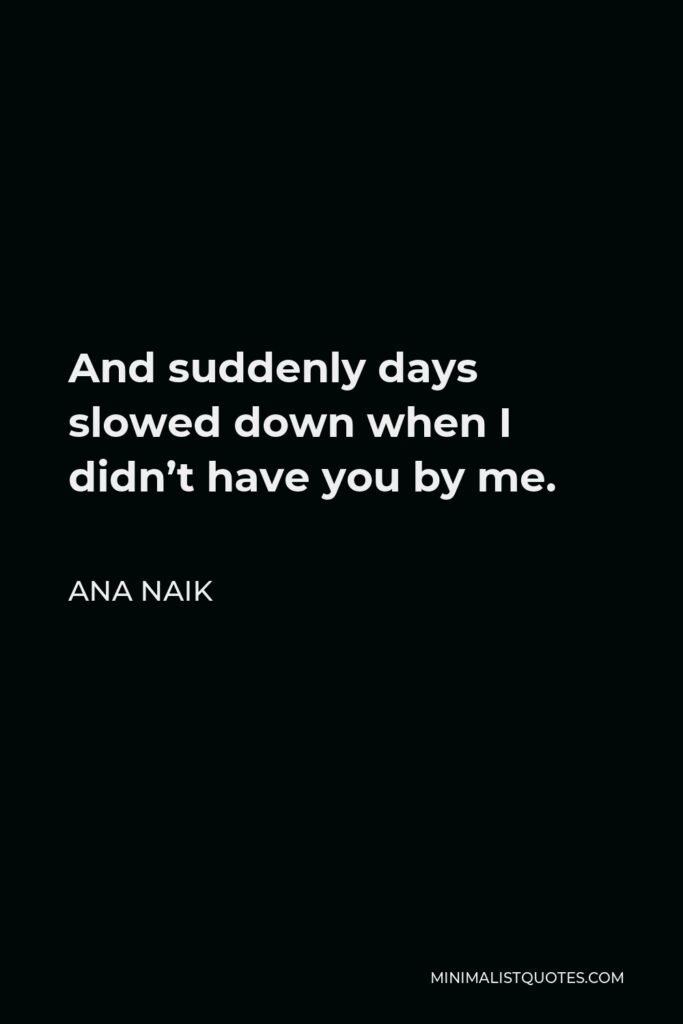 Ana Naik Quote - And suddenly days slowed down when I didn't have you by me.