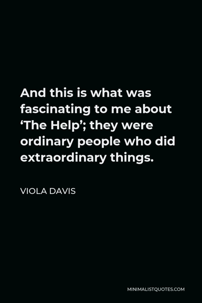 Viola Davis Quote - And this is what was fascinating to me about 'The Help'; they were ordinary people who did extraordinary things.