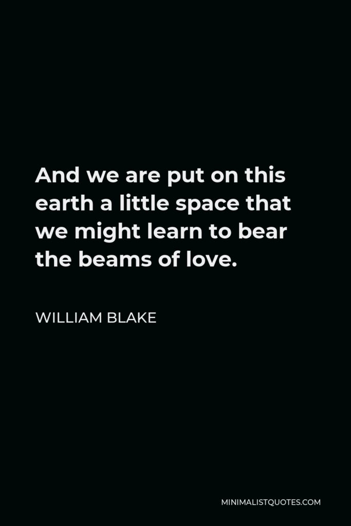 William Blake Quote - And we are put on this earth a little space that we might learn to bear the beams of love.