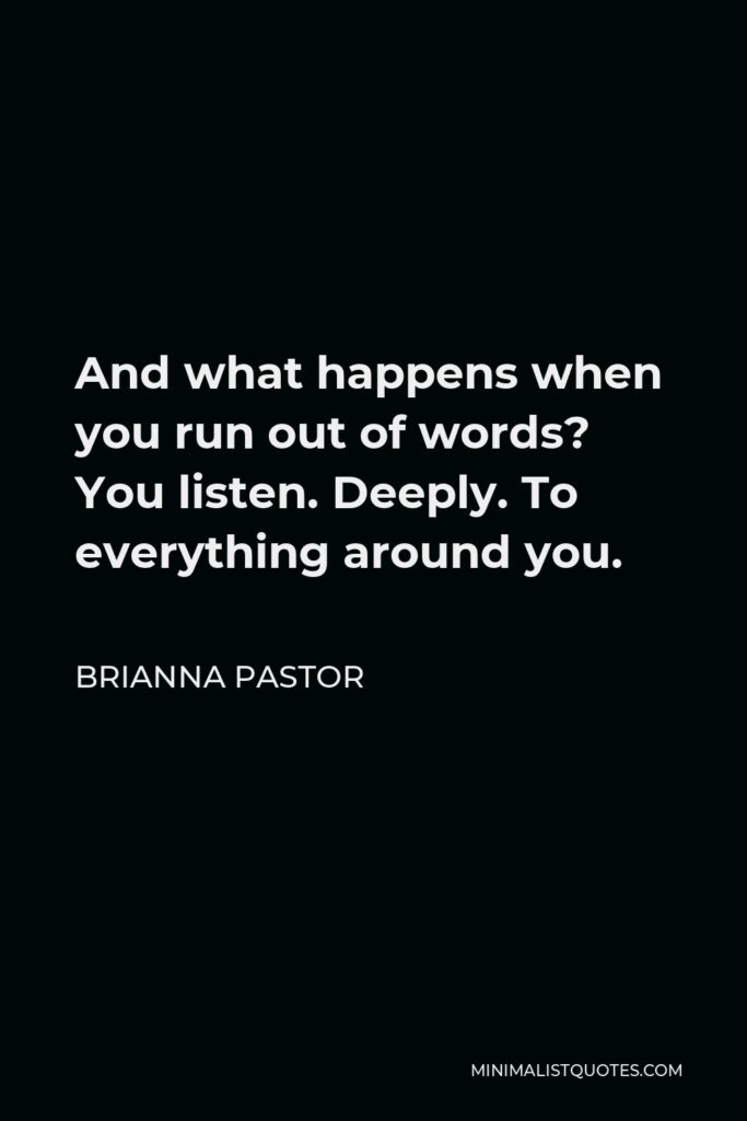 Brianna Pastor Quote - And what happens when you run out of words? You listen. Deeply. To everything around you.