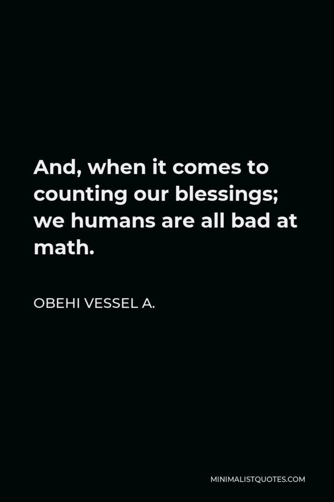 Obehi Vessel A. Quote - And, when it comes to counting our blessings; we humans are all bad at math.
