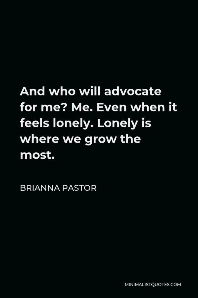 Brianna Pastor Quote - And who will advocate for me? Me. Even when it feels lonely. Lonely is where we grow the most.