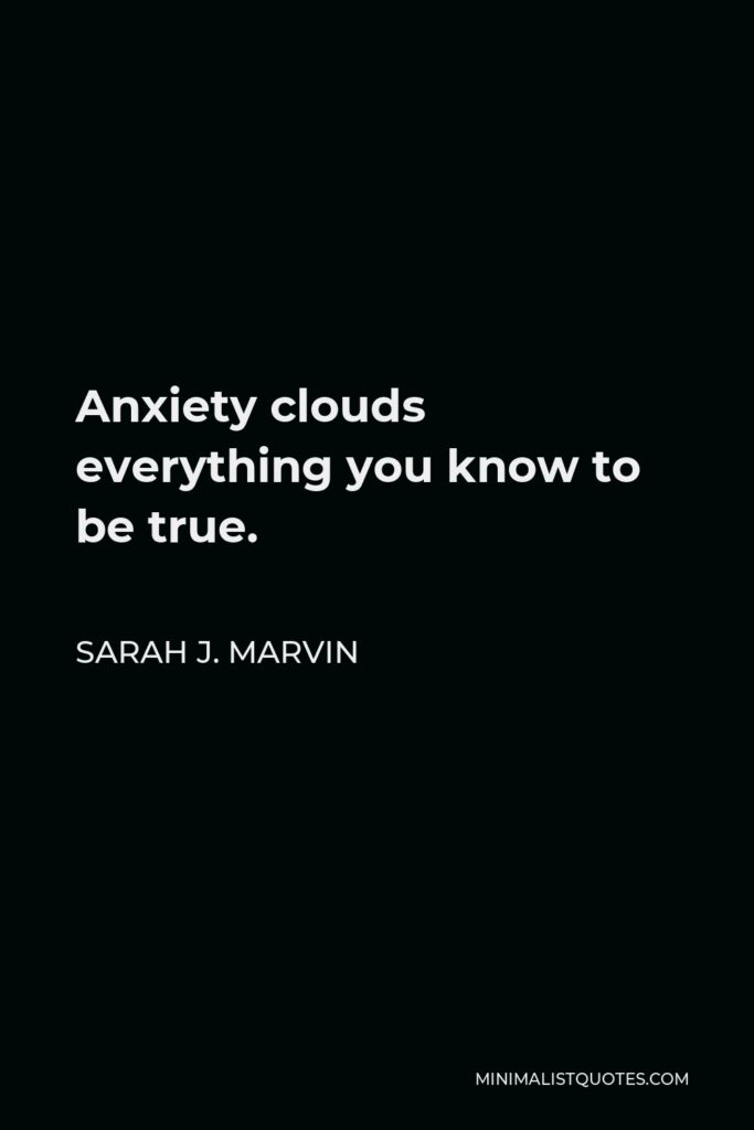 Sarah J. Marvin Quote - Anxiety clouds everything you know to be true.