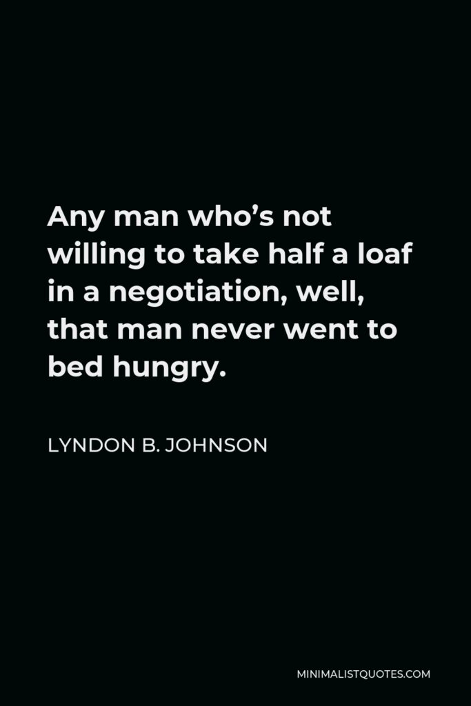 Lyndon B. Johnson Quote - Any man who's not willing to take half a loaf in a negotiation, well, that man never went to bed hungry.