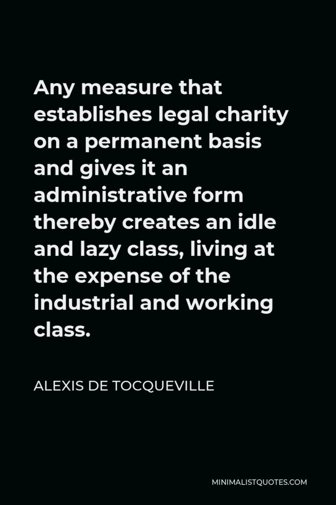 Alexis de Tocqueville Quote - Any measure that establishes legal charity on a permanent basis and gives it an administrative form thereby creates an idle and lazy class, living at the expense of the industrial and working class.