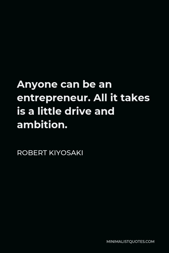 Robert Kiyosaki Quote - Anyone can be an entrepreneur. All it takes is a little drive and ambition.