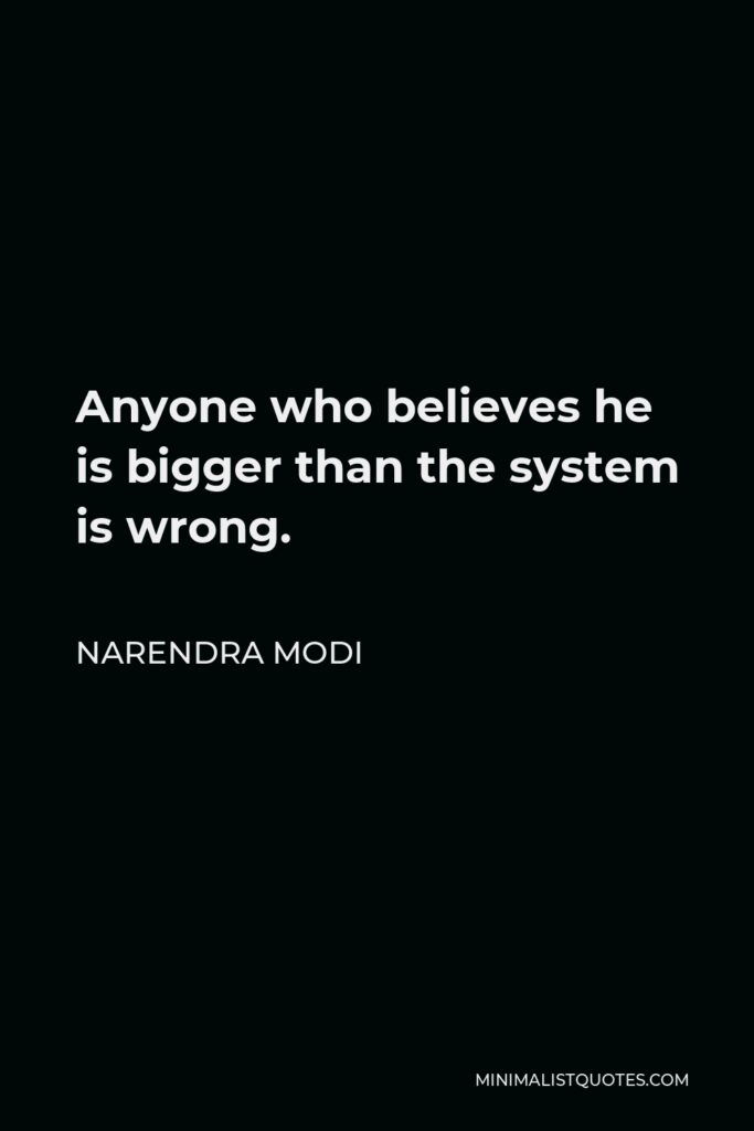 Narendra Modi Quote - Anyone who believes he is bigger than the system is wrong.