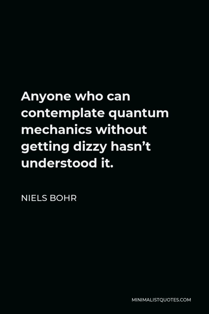 Niels Bohr Quote - Anyone who can contemplate quantum mechanics without getting dizzy hasn't understood it.