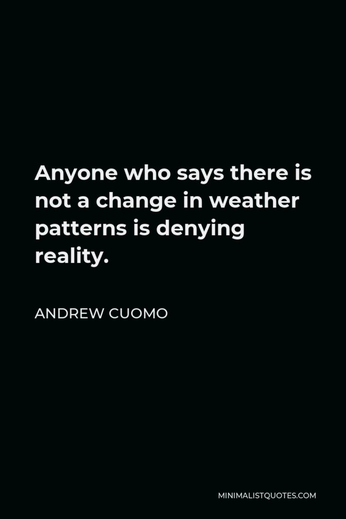 Andrew Cuomo Quote - Anyone who says there is not a change in weather patterns is denying reality.