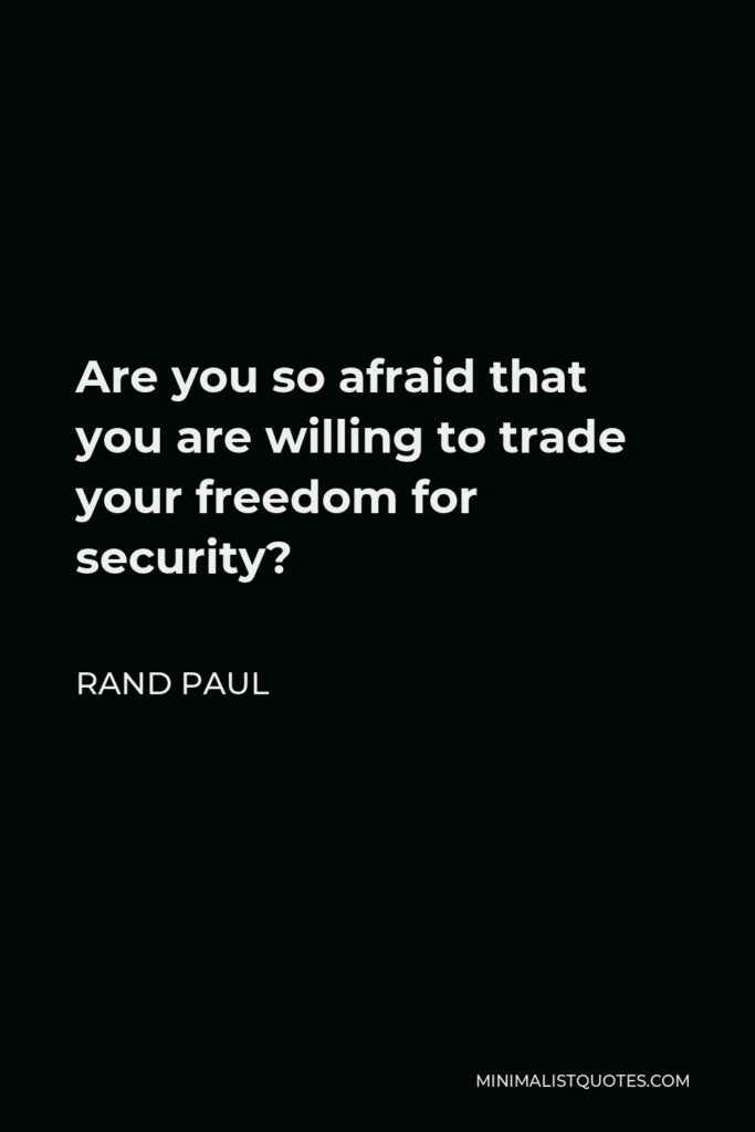 Rand Paul Quote - Are you so afraid that you are willing to trade your freedom for security?