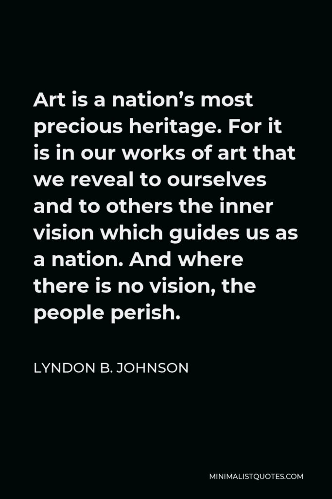Lyndon B. Johnson Quote - Art is a nation's most precious heritage. For it is in our works of art that we reveal to ourselves and to others the inner vision which guides us as a nation. And where there is no vision, the people perish.