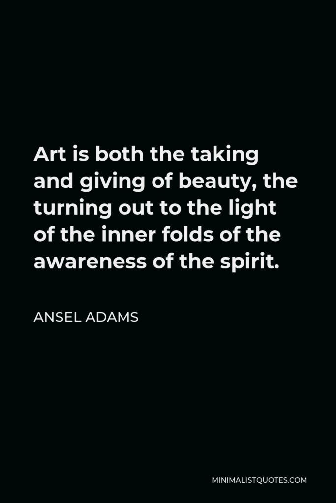 Ansel Adams Quote - Art is both the taking and giving of beauty, the turning out to the light of the inner folds of the awareness of the spirit.