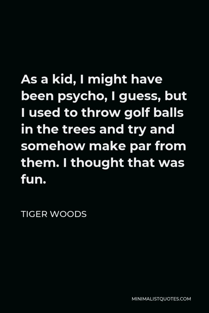Tiger Woods Quote - As a kid, I might have been psycho, I guess, but I used to throw golf balls in the trees and try and somehow make par from them. I thought that was fun.