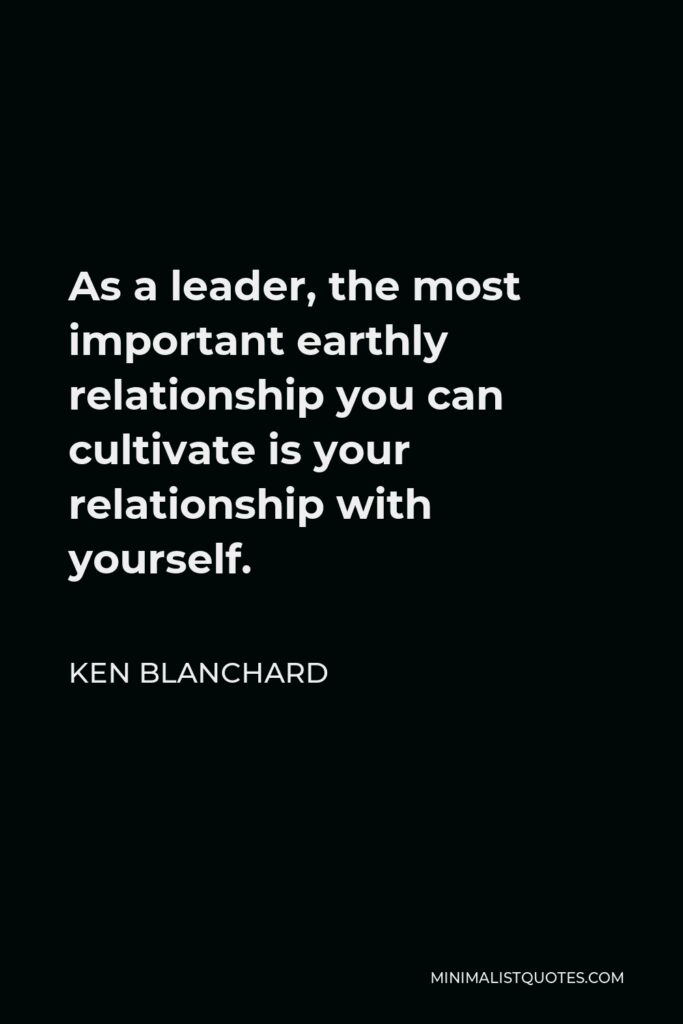 Ken Blanchard Quote - As a leader, the most important earthly relationship you can cultivate is your relationship with yourself.