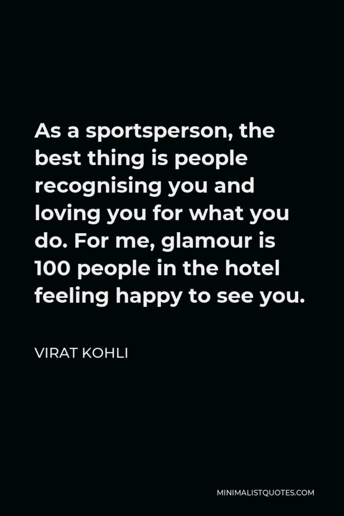 Virat Kohli Quote - As a sportsperson, the best thing is people recognising you and loving you for what you do. For me, glamour is 100 people in the hotel feeling happy to see you.