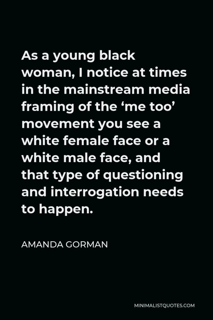 Amanda Gorman Quote - As a young black woman, I notice at times in the mainstream media framing of the 'me too' movement you see a white female face or a white male face, and that type of questioning and interrogation needs to happen.
