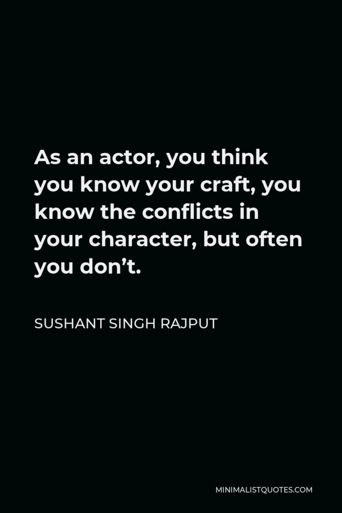 Sushant Singh Rajput Quote - As an actor, you think you know your craft, you know the conflicts in your character, but often you don't.