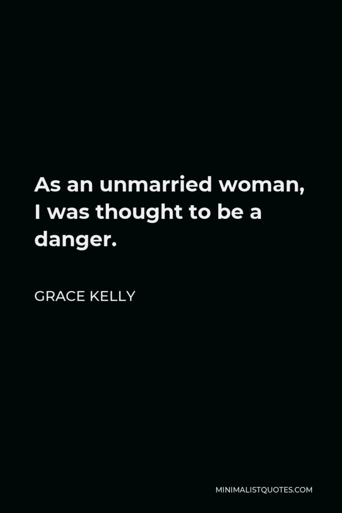 Grace Kelly Quote - As an unmarried woman, I was thought to be a danger.